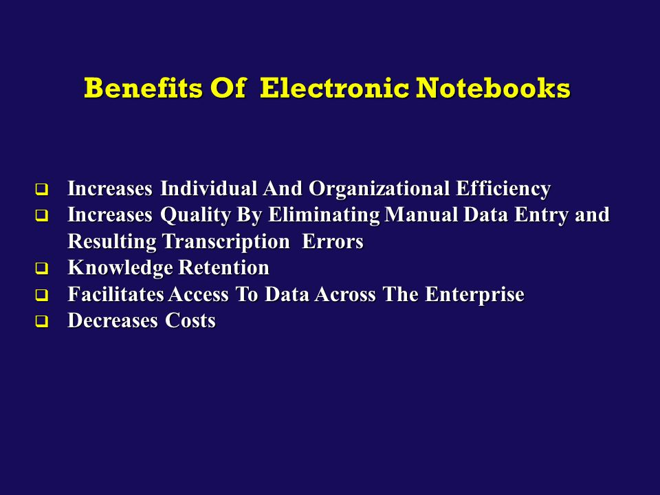 Benefits Of Electronic Notebooks  Increases Individual And Organizational Efficiency  Increases Quality By Eliminating Manual Data Entry and Resulti