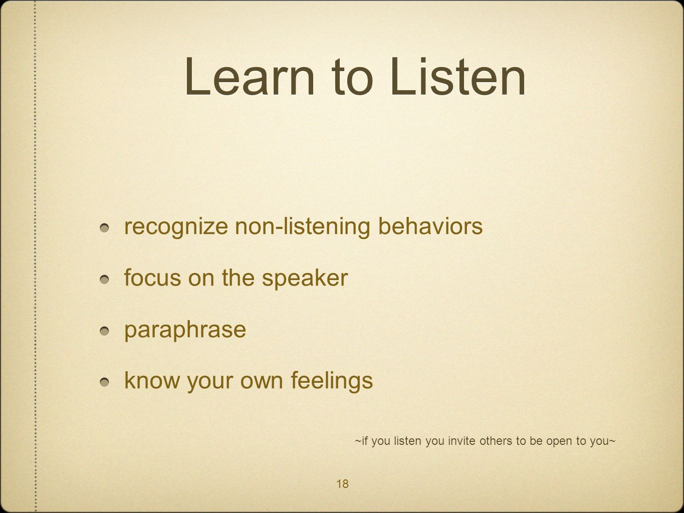 18 Learn to Listen recognize non-listening behaviors focus on the speaker paraphrase know your own feelings ~if you listen you invite others to be ope