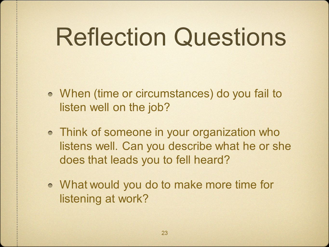 23 Reflection Questions When (time or circumstances) do you fail to listen well on the job? Think of someone in your organization who listens well. Ca