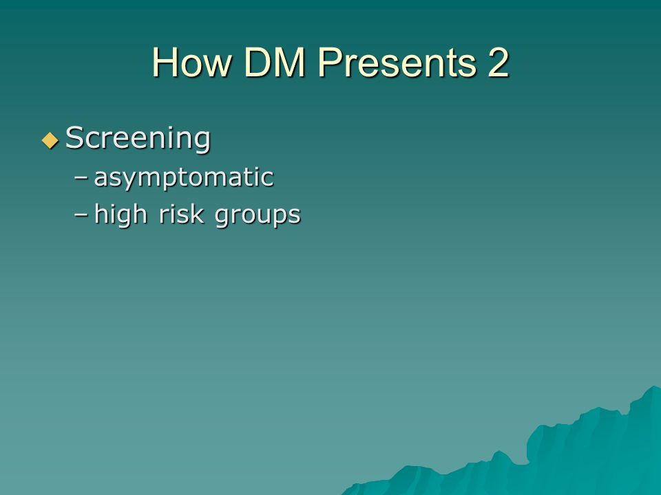 How DM Presents 1  Classic symptoms –polydipsia & polyuria –weight loss  Accidentally –urinalysis –random blood glucose  Suspiciously –recurrent candidiasis
