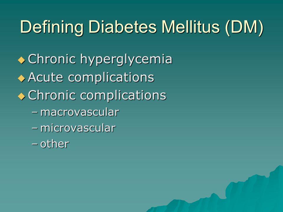 Defining Diabetes Mellitus (DM)  Chronic hyperglycemia  Acute complications  Chronic complications –macrovascular –microvascular –other
