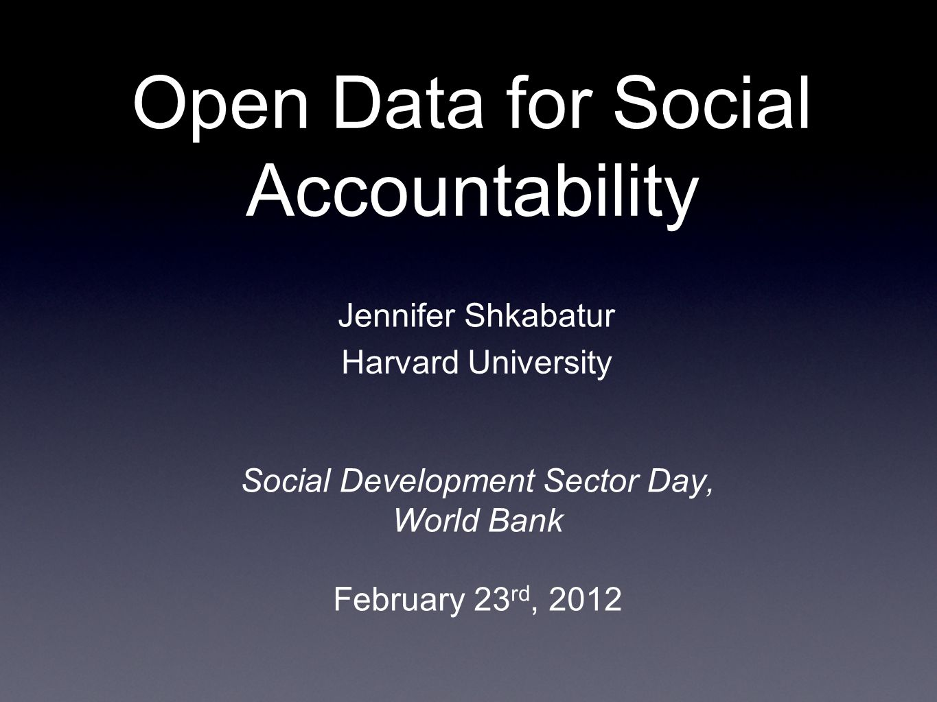 Open Data for Social Accountability Social Development Sector Day, World Bank February 23 rd, 2012 Jennifer Shkabatur Harvard University