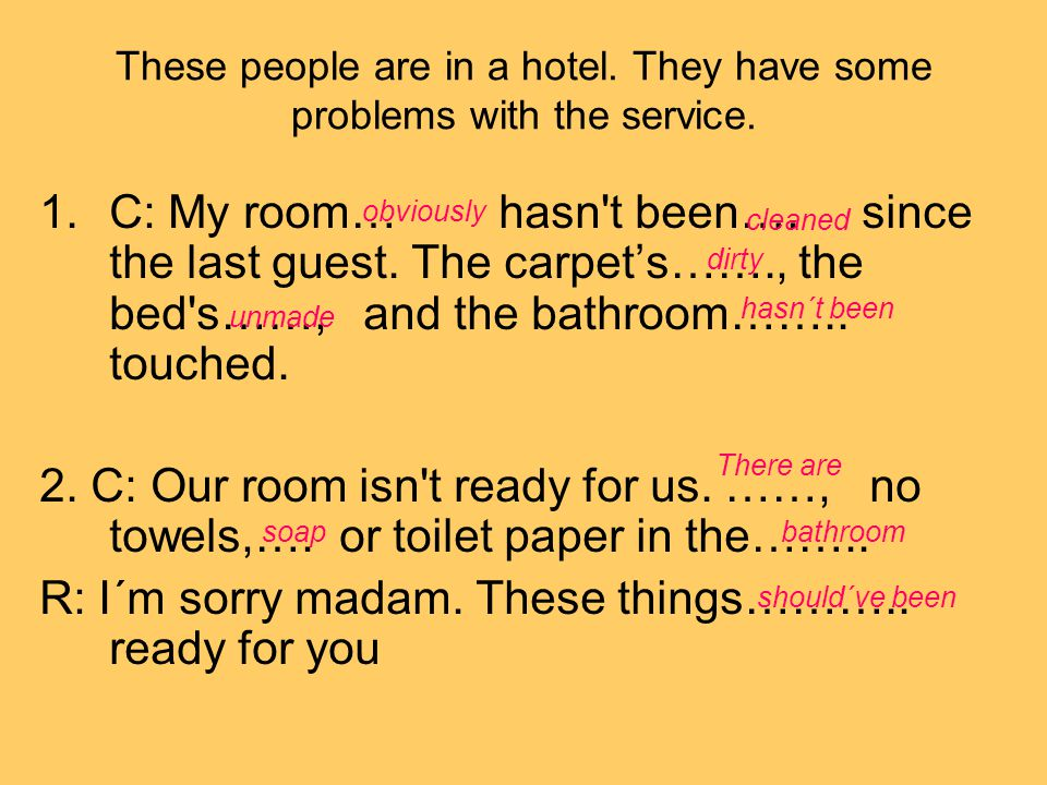 These people are in a hotel. They have some problems with the service. 1.C: My room… hasn't been…. since the last guest. The carpet's……., the bed's……,