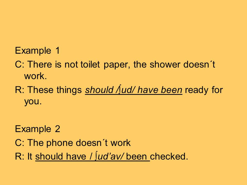 Example 1 C: There is not toilet paper, the shower doesn´t work. R: These things should /∫ud/ have been ready for you. Example 2 C: The phone doesn´t