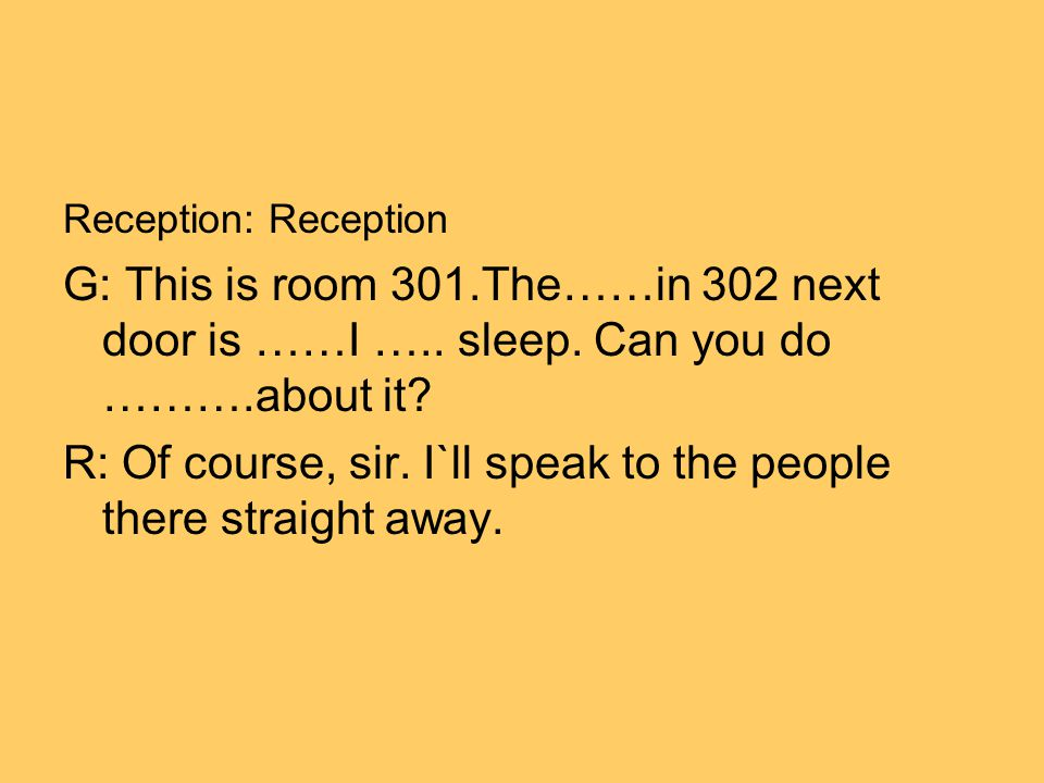 Reception: Reception G: This is room 301.The……in 302 next door is ……I ….. sleep. Can you do ……….about it? R: Of course, sir. I`ll speak to the people