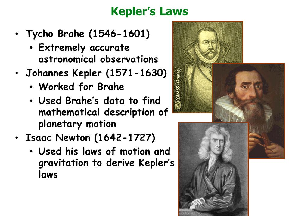 Kepler's Laws Tycho Brahe (1546-1601) Extremely accurate astronomical observations Johannes Kepler (1571-1630) Worked for Brahe Used Brahe's data to f