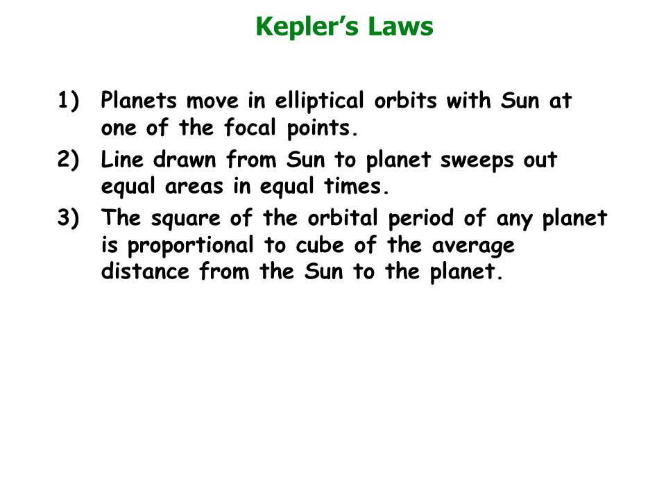 Kepler's Laws 1)Planets move in elliptical orbits with Sun at one of the focal points. 2)Line drawn from Sun to planet sweeps out equal areas in equal