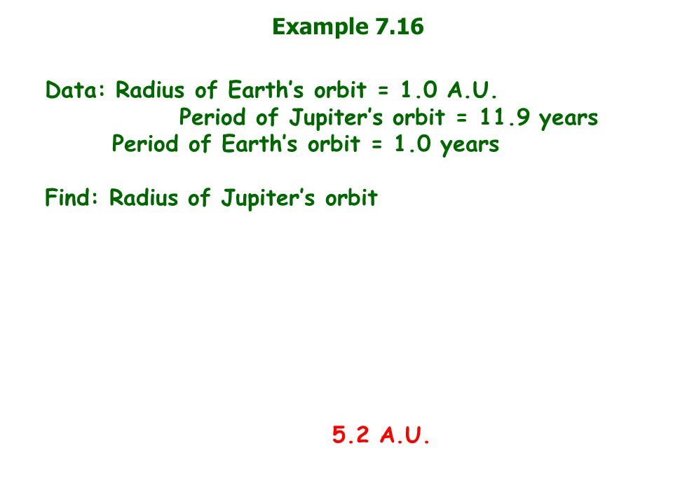 Example 7.16 Data: Radius of Earth's orbit = 1.0 A.U. Period of Jupiter's orbit = 11.9 years Period of Earth's orbit = 1.0 years Find: Radius of Jupit