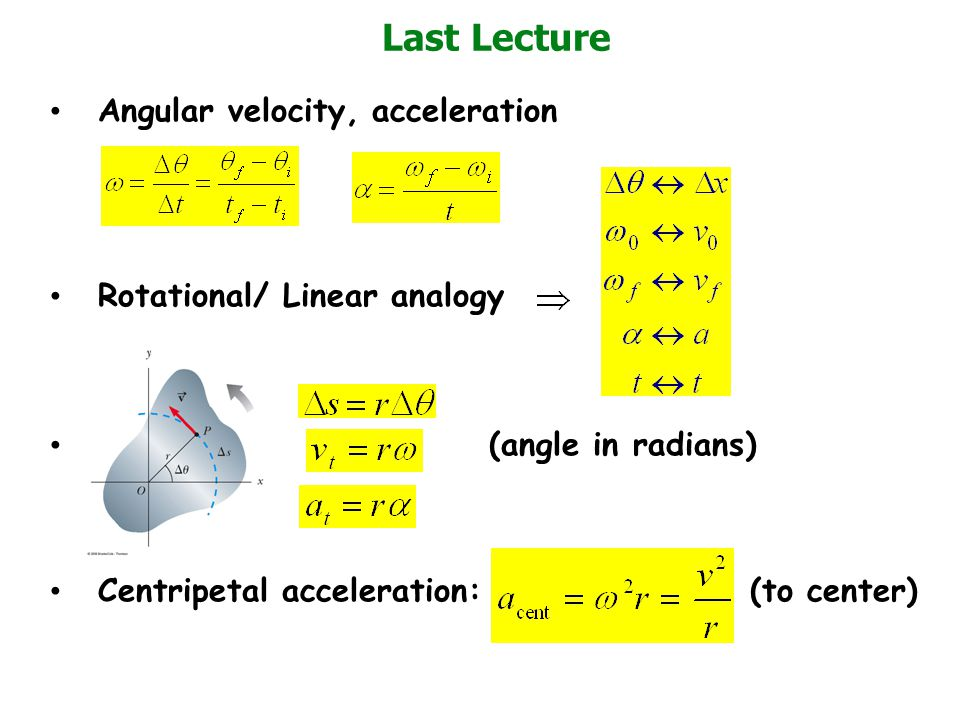 Angular velocity, acceleration Rotational/ Linear analogy (angle in radians) Centripetal acceleration: (to center) Last Lecture