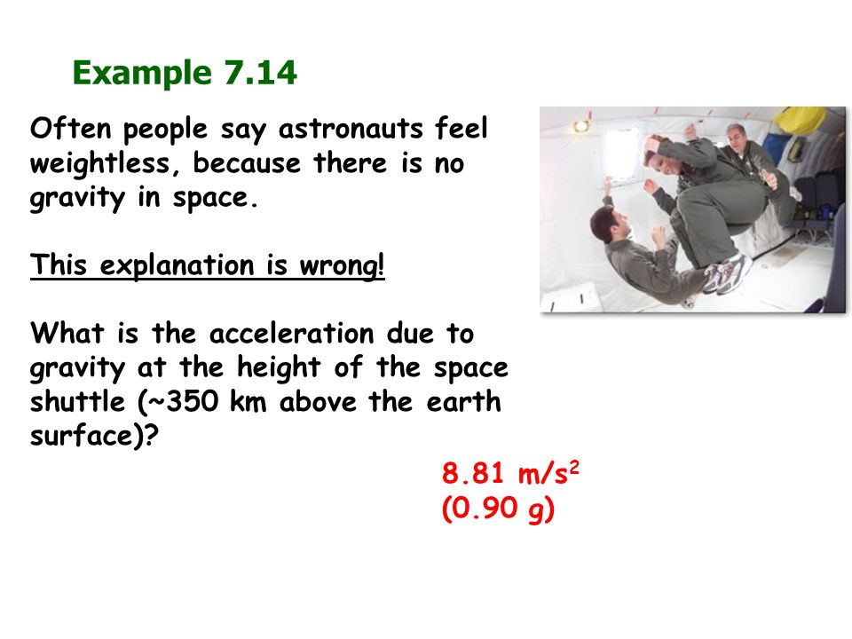 Example 7.14 8.81 m/s 2 (0.90 g) Often people say astronauts feel weightless, because there is no gravity in space. This explanation is wrong! What is