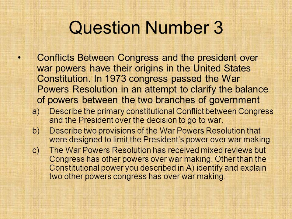 Question Number 3 Conflicts Between Congress and the president over war powers have their origins in the United States Constitution. In 1973 congress