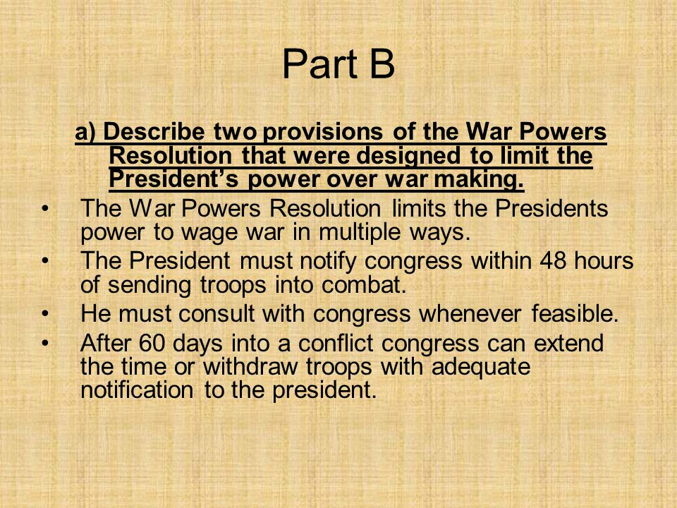Part B a) Describe two provisions of the War Powers Resolution that were designed to limit the President's power over war making. The War Powers Resol