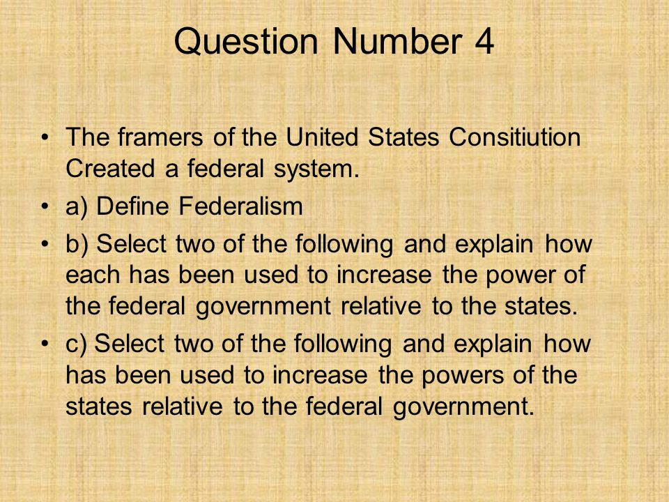 Question Number 4 The framers of the United States Consitiution Created a federal system. a) Define Federalism b) Select two of the following and expl