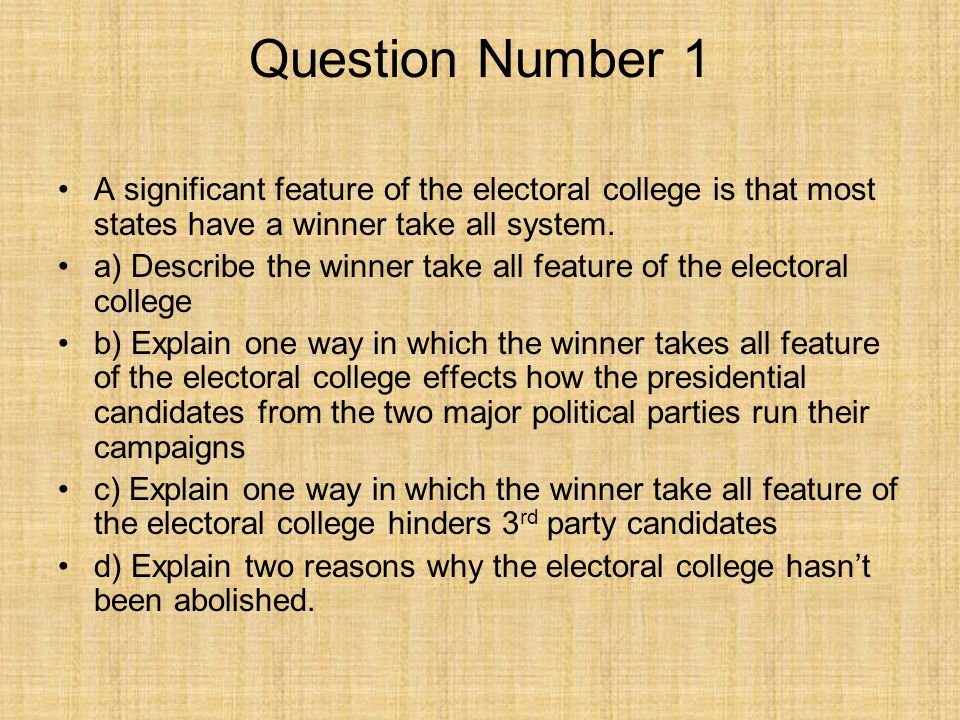 Question Number 1 A significant feature of the electoral college is that most states have a winner take all system. a) Describe the winner take all fe