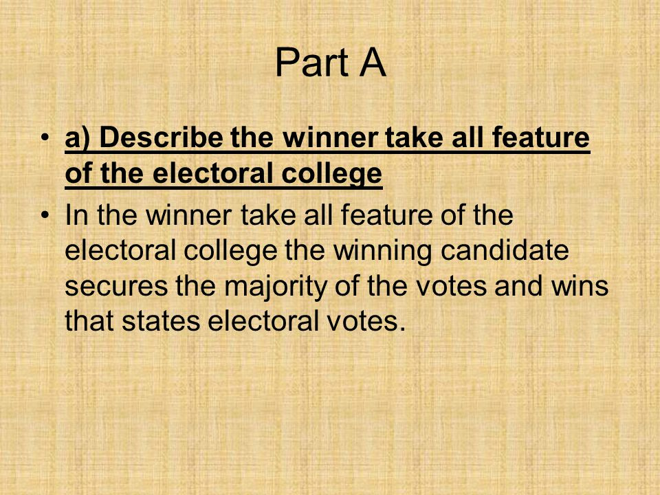 Part B b) Explain one way in which the winner takes all feature of the electoral college effects how the presidential candidates from the two major political parties run their campaigns During the campaign before an election candidates often focus on the competitive, swing and large states, which carry the most electoral votes since.