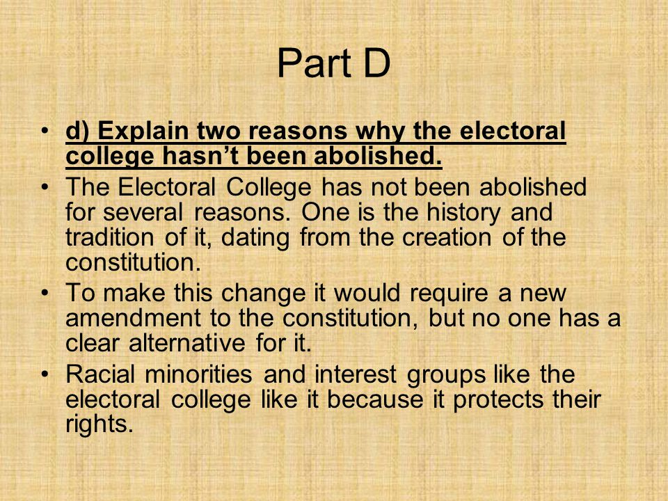 Part D d) Explain two reasons why the electoral college hasn't been abolished. The Electoral College has not been abolished for several reasons. One i