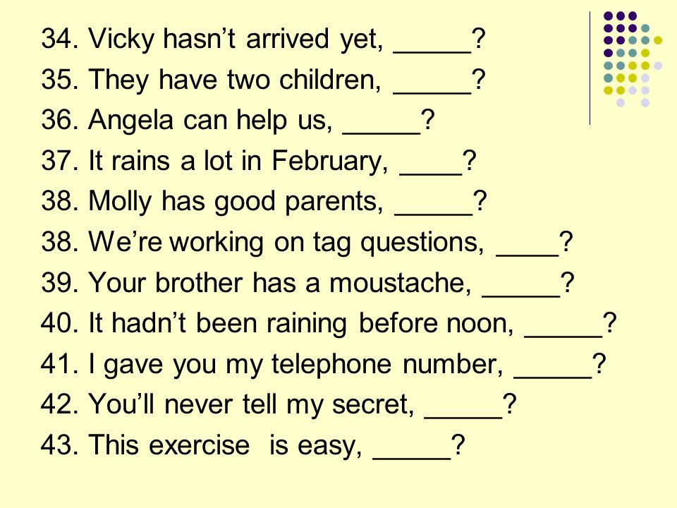 34.Vicky hasn't arrived yet, _____. 35. They have two children, _____.
