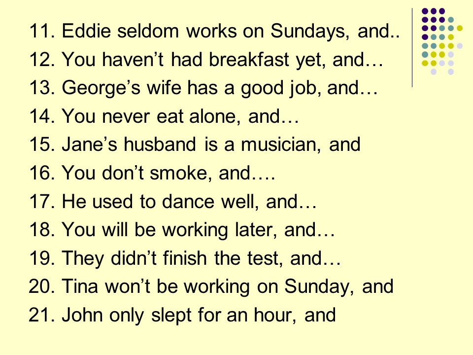 11.Eddie seldom works on Sundays, and.. 12. You haven't had breakfast yet, and… 13.