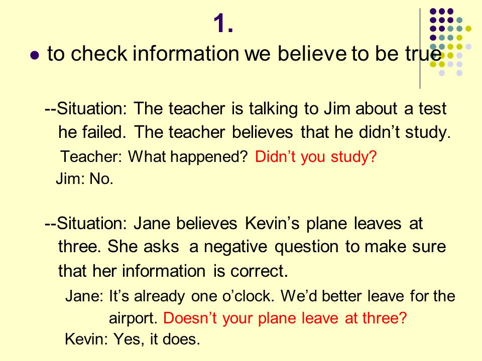 1. to check information we believe to be true --Situation: The teacher is talking to Jim about a test he failed. The teacher believes that he didn't s