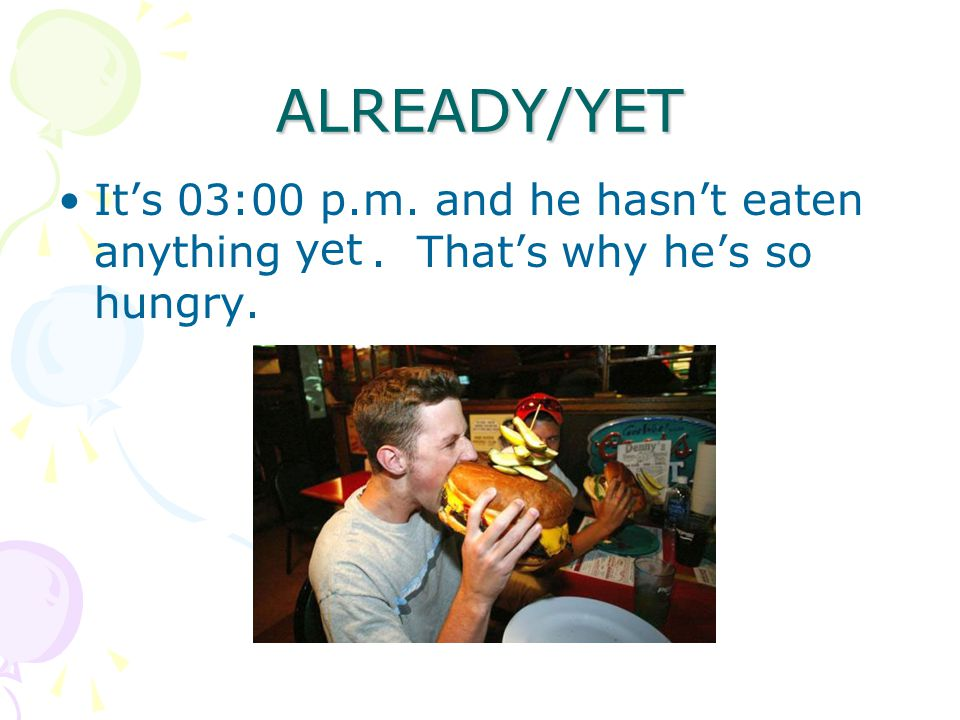 ALREADY/YET It's 03:00 p.m. and he hasn't eaten anything. That's why he's so hungry. yet