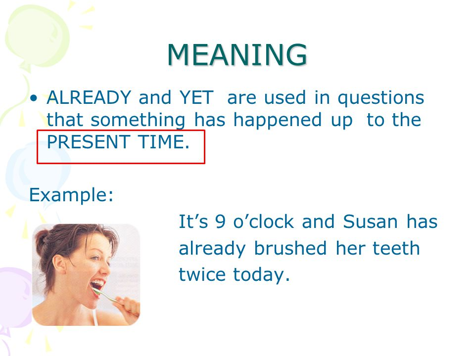 MEANING ALREADY and YET are used in questions that something has happened up to the PRESENT TIME.