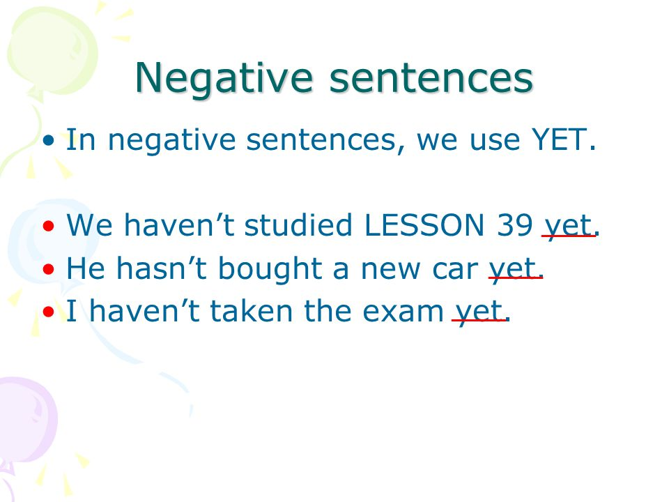 Negative sentences In negative sentences, we use YET. We haven't studied LESSON 39 yet. He hasn't bought a new car yet. I haven't taken the exam yet.