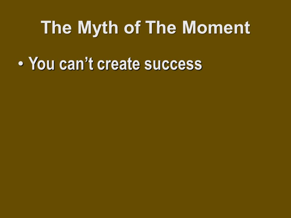 The Myth of The Moment You can't create success You can't create success