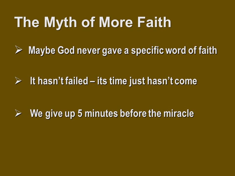 The Myth of More Faith  Maybe God never gave a specific word of faith  It hasn't failed – its time just hasn't come  We give up 5 minutes before th