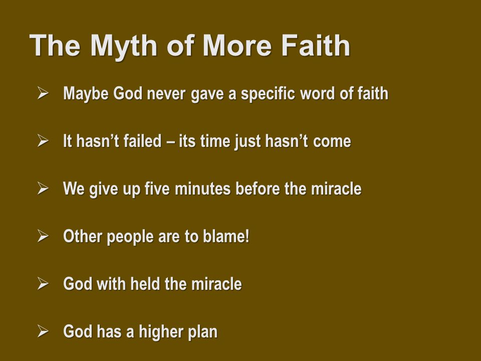 The Myth of More Faith  Maybe God never gave a specific word of faith  It hasn't failed – its time just hasn't come  We give up five minutes before