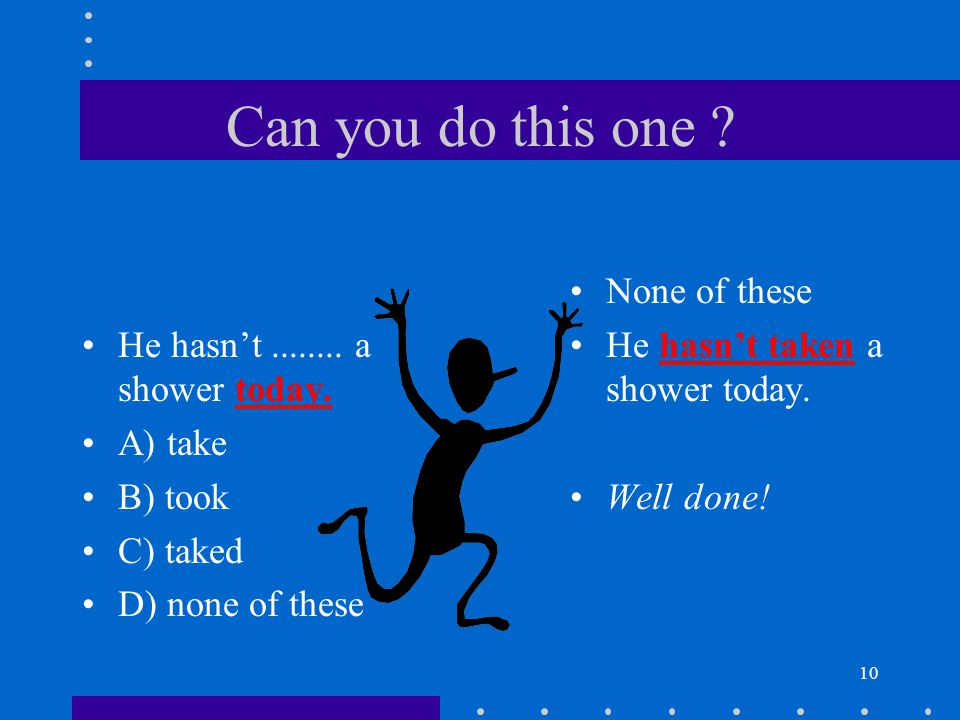 10 Can you do this one . He hasn't........ a shower today.
