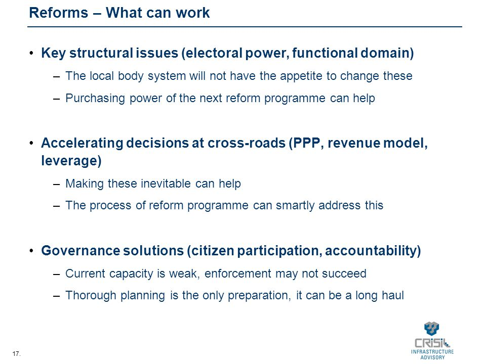 17. Reforms – What can work Key structural issues (electoral power, functional domain) –The local body system will not have the appetite to change the