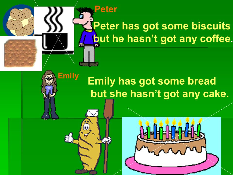 Peter Peter has got some biscuits but he hasn't got any coffee. Emily Emily has got some bread but she hasn't got any cake.
