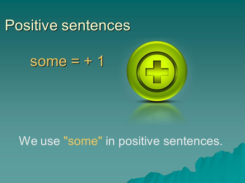 Positive sentences some = + 1 We use