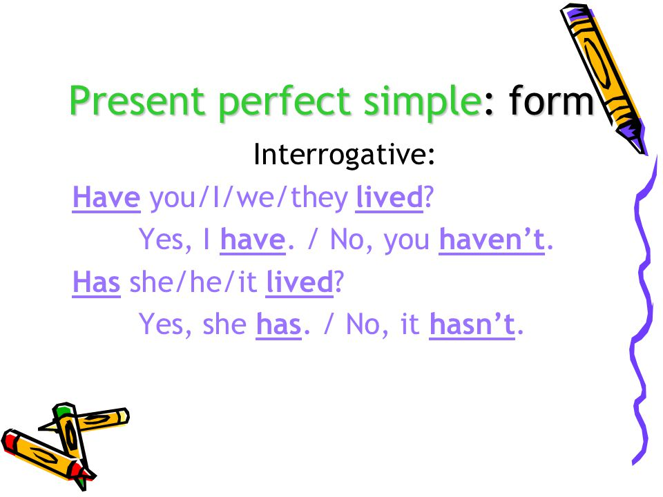 Present perfect simple: form Interrogative: Have you/I/we/they lived.