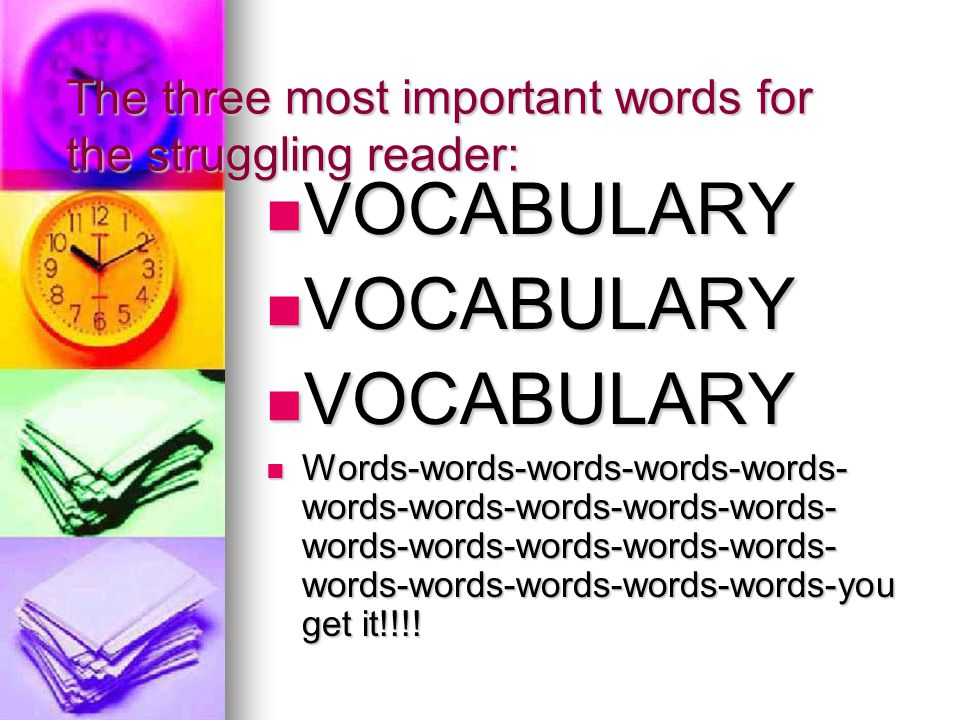 The three most important words for the struggling reader: VOCABULARY VOCABULARY Words-words-words-words-words- words-words-words-words-words- words-words-words-words-words- words-words-words-words-words-you get it!!!.