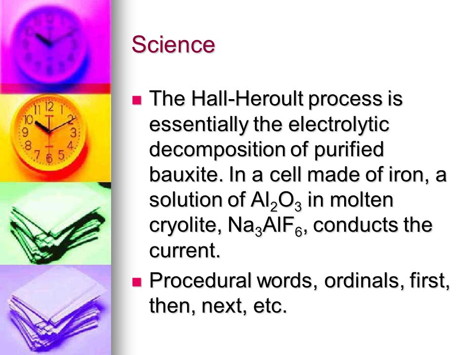 Science The Hall-Heroult process is essentially the electrolytic decomposition of purified bauxite.