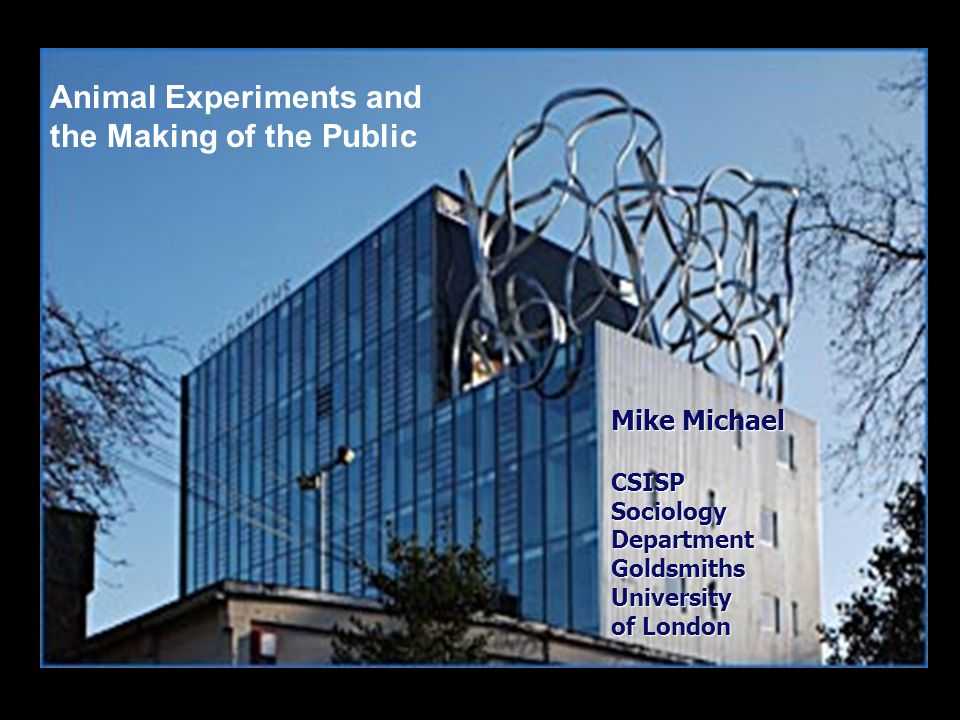 Mike Michael CSISP Sociology Department GoldsmithsUniversity of London Animal Experiments and the Making of the Public