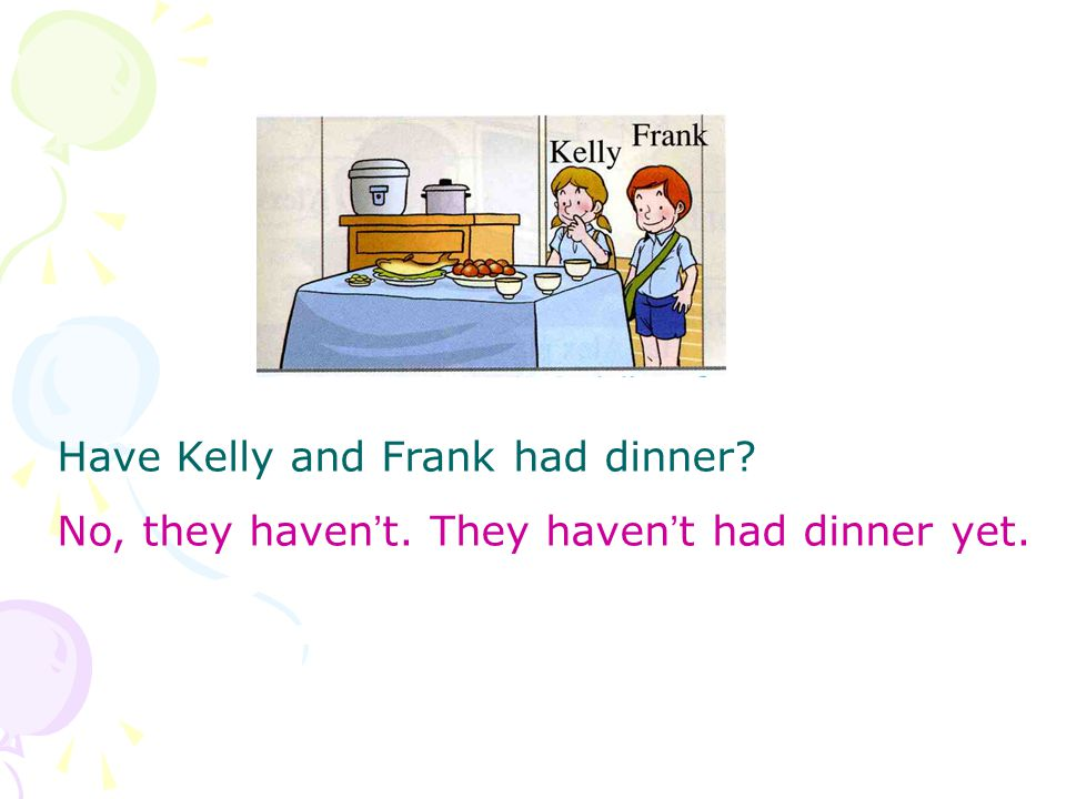Have Kelly and Frank had dinner No, they haven ' t. They haven ' t had dinner yet.