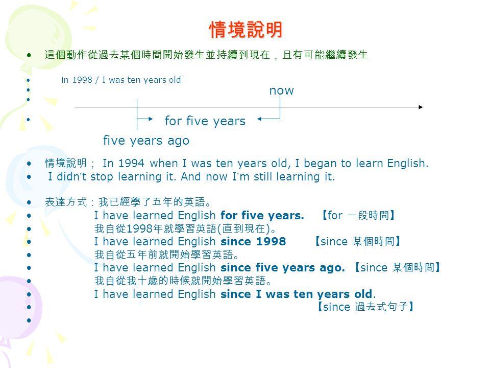 情境說明 這個動作從過去某個時間開始發生並持續到現在,且有可能繼續發生 in 1998 / I was ten years old 情境說明; In 1994 when I was ten years old, I began to learn English.