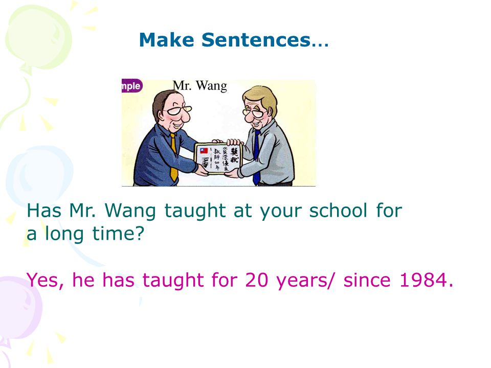 Make Sentences … Has Mr. Wang taught at your school for a long time.