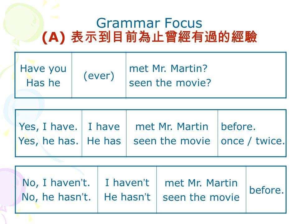 Grammar Focus (A) 表示到目前為止曾經有過的經驗 Have you Has he (ever) met Mr.