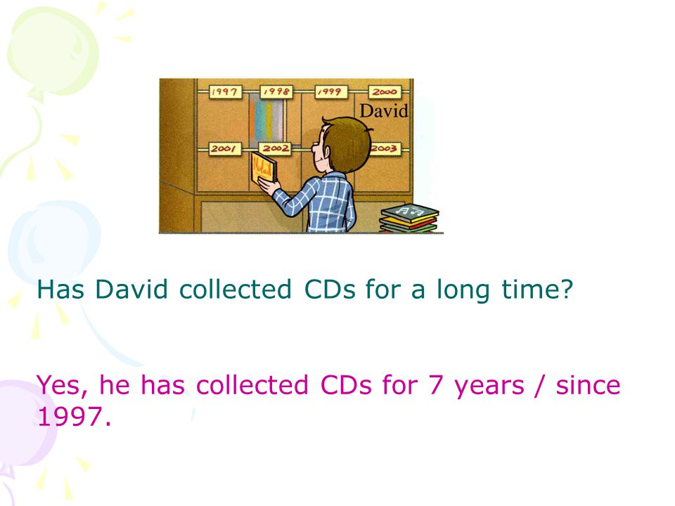 Has David collected CDs for a long time Yes, he has collected CDs for 7 years / since 1997.