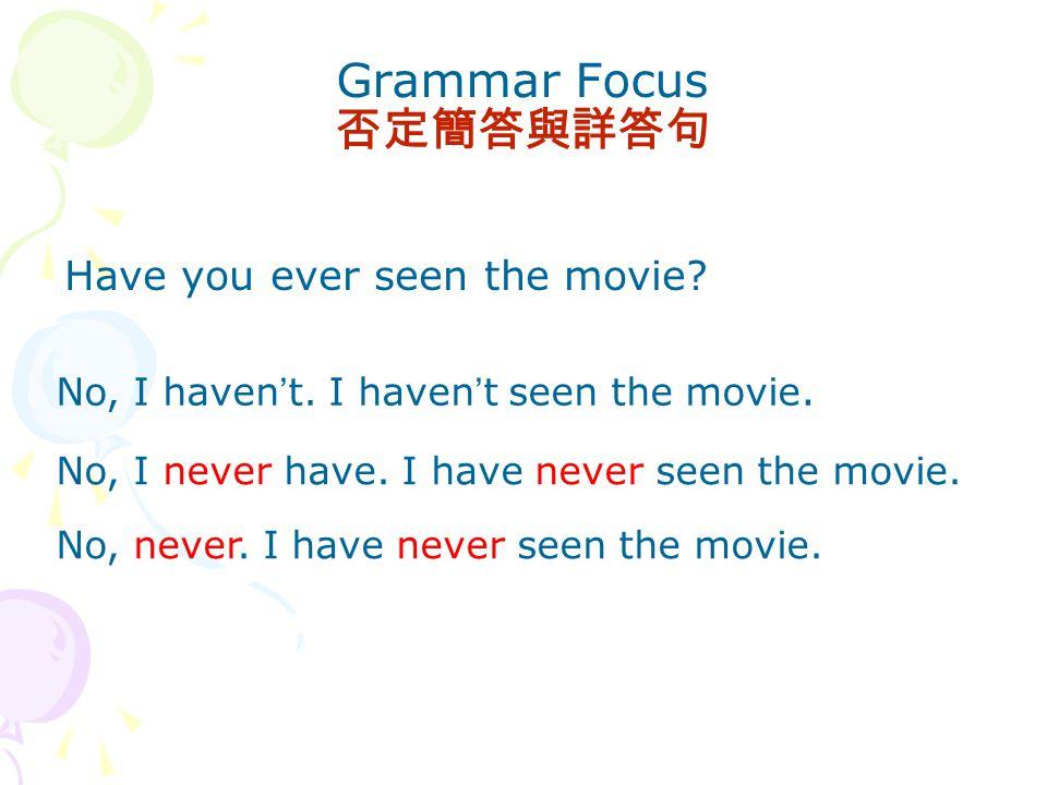 Grammar Focus 否定簡答與詳答句 Have you ever seen the movie.