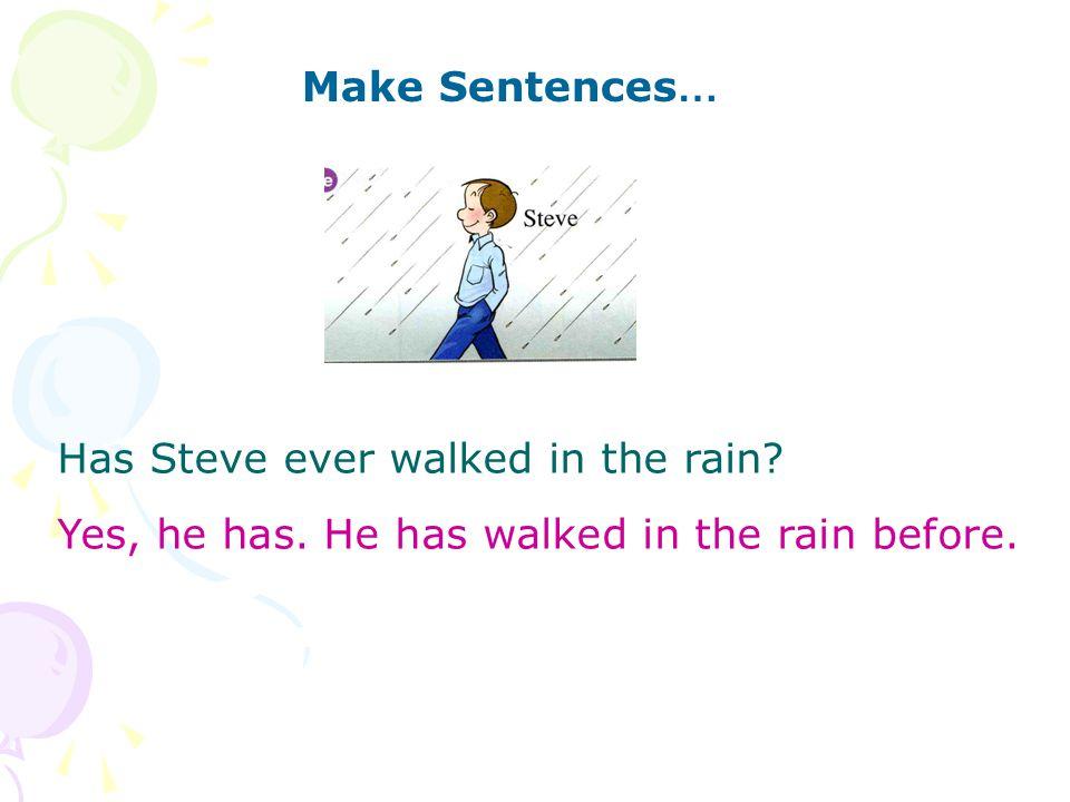 Make Sentences … Has Steve ever walked in the rain Yes, he has. He has walked in the rain before.