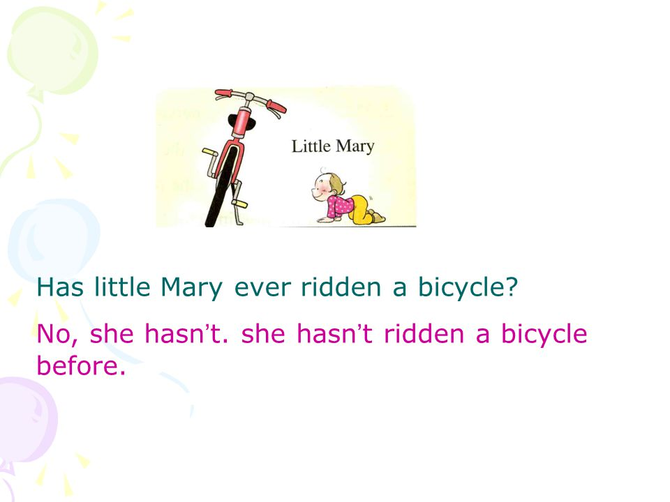 Has little Mary ever ridden a bicycle No, she hasn ' t. she hasn ' t ridden a bicycle before.