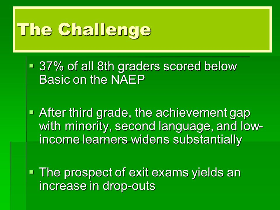 The Challenge  37% of all 8th graders scored below Basic on the NAEP  After third grade, the achievement gap with minority, second language, and low- income learners widens substantially  The prospect of exit exams yields an increase in drop-outs