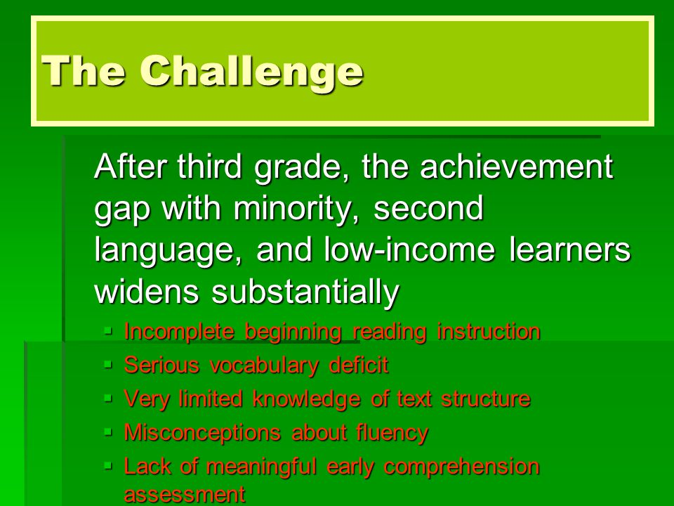 The Challenge After third grade, the achievement gap with minority, second language, and low-income learners widens substantially  Incomplete beginning reading instruction  Serious vocabulary deficit  Very limited knowledge of text structure  Misconceptions about fluency  Lack of meaningful early comprehension assessment
