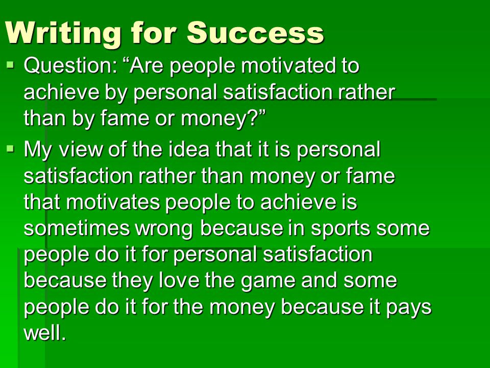 Writing for Success  Question: Are people motivated to achieve by personal satisfaction rather than by fame or money  My view of the idea that it is personal satisfaction rather than money or fame that motivates people to achieve is sometimes wrong because in sports some people do it for personal satisfaction because they love the game and some people do it for the money because it pays well.