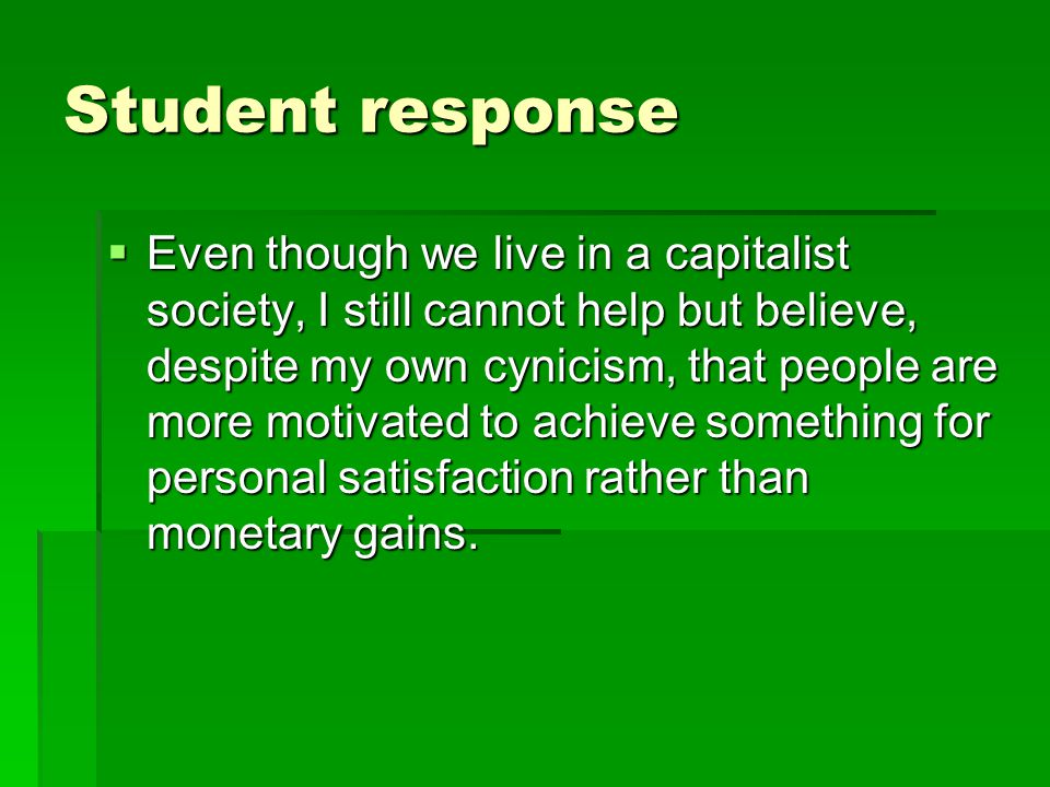 Student response  Even though we live in a capitalist society, I still cannot help but believe, despite my own cynicism, that people are more motivated to achieve something for personal satisfaction rather than monetary gains.