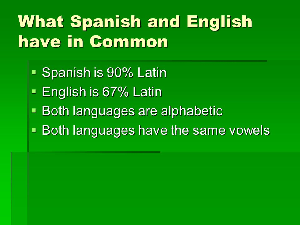 What Spanish and English have in Common  Spanish is 90% Latin  English is 67% Latin  Both languages are alphabetic  Both languages have the same vowels